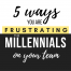 Five Ways You Are Frustrating the Millennial's on Your Team
